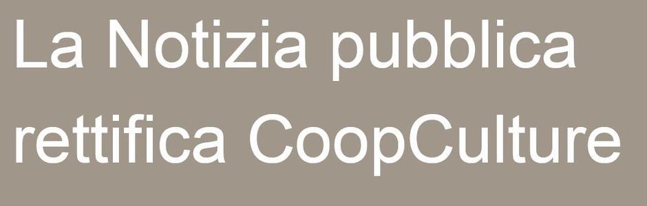 Focus on: La Notizia pubblica rettifica CooopCulture